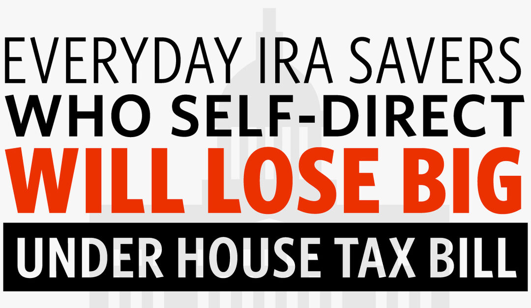 Everyday IRA Savers Who Self-Direct Will Lose Big Under House Tax Bill